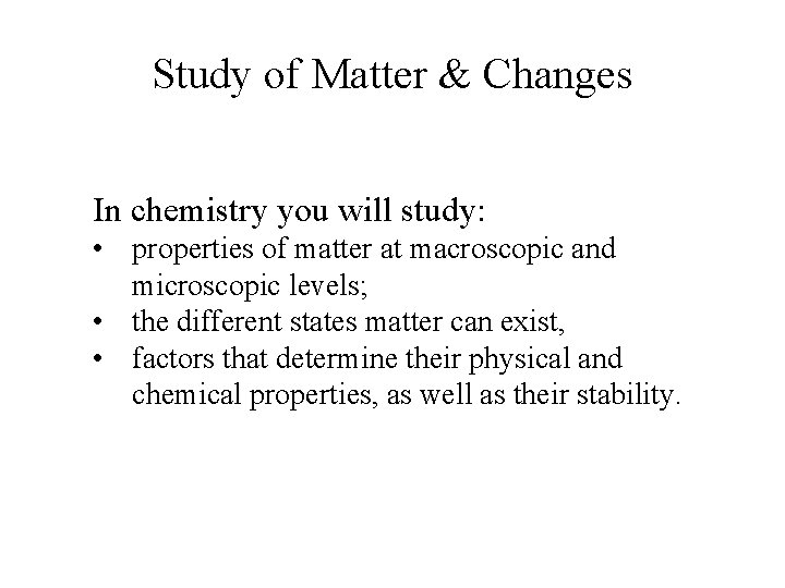 Study of Matter & Changes In chemistry you will study: • properties of matter