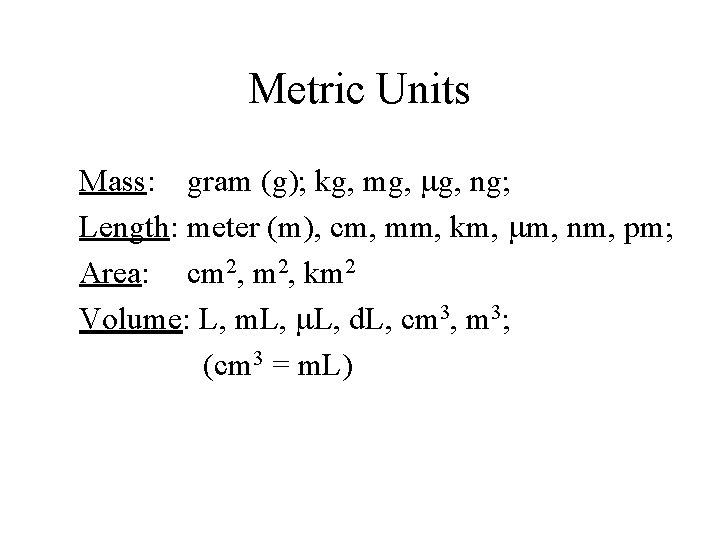 Metric Units Mass: gram (g); kg, mg, ng; Length: meter (m), cm, mm, km,