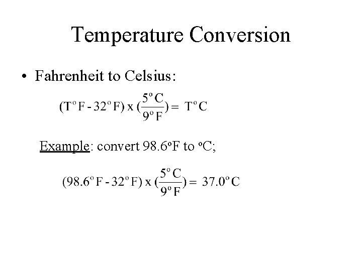 Temperature Conversion • Fahrenheit to Celsius: Example: convert 98. 6 o. F to o.