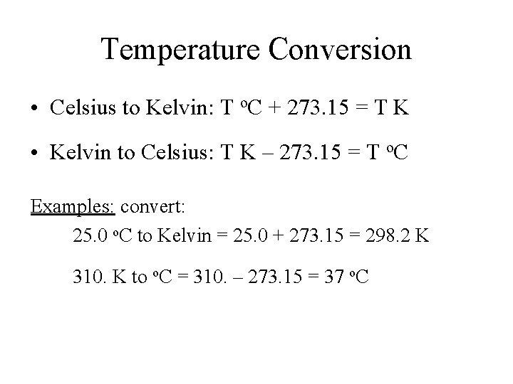 Temperature Conversion • Celsius to Kelvin: T o. C + 273. 15 = T