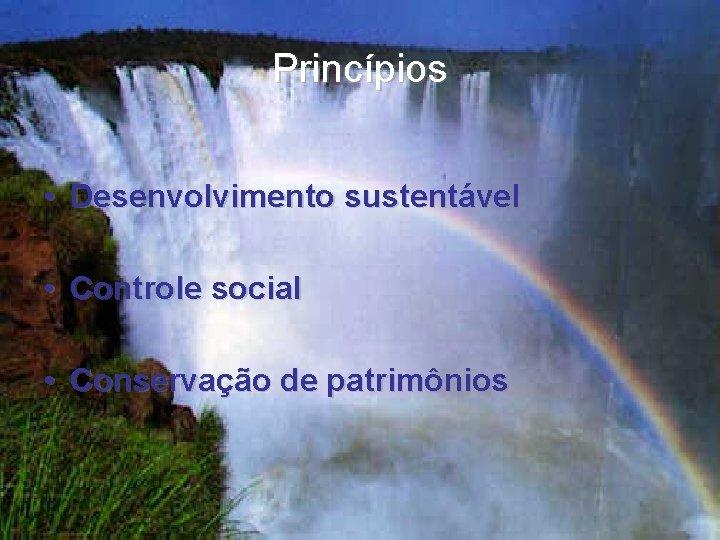 Princípios • Desenvolvimento sustentável • Controle social • Conservação de patrimônios