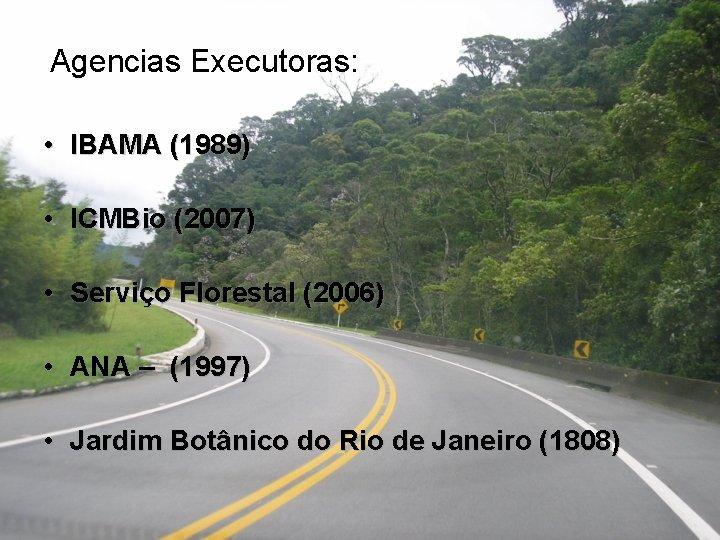 Agencias Executoras: • IBAMA (1989) • ICMBio (2007) • Serviço Florestal (2006) • ANA