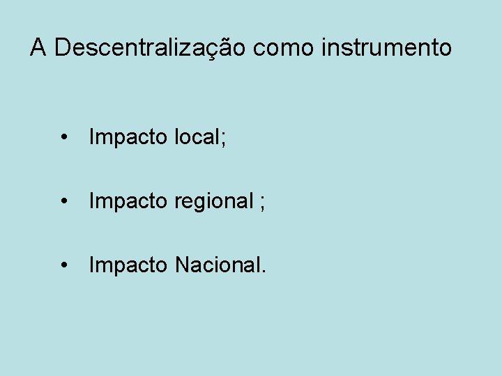A Descentralização como instrumento • Impacto local; • Impacto regional ; • Impacto Nacional.
