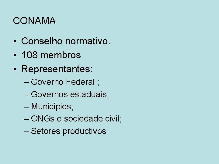 CONAMA • Conselho normativo. • 108 membros • Representantes: – Governo Federal ; –
