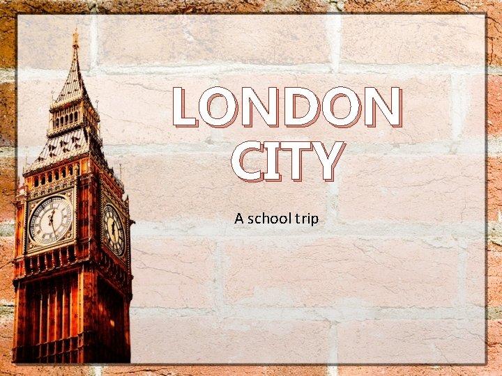 LONDON CITY A school trip