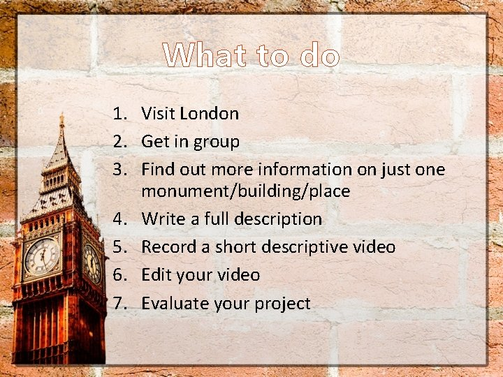 What to do 1. Visit London 2. Get in group 3. Find out more