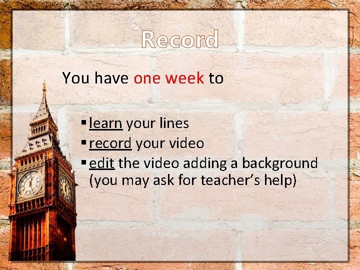 Record You have one week to § learn your lines § record your video