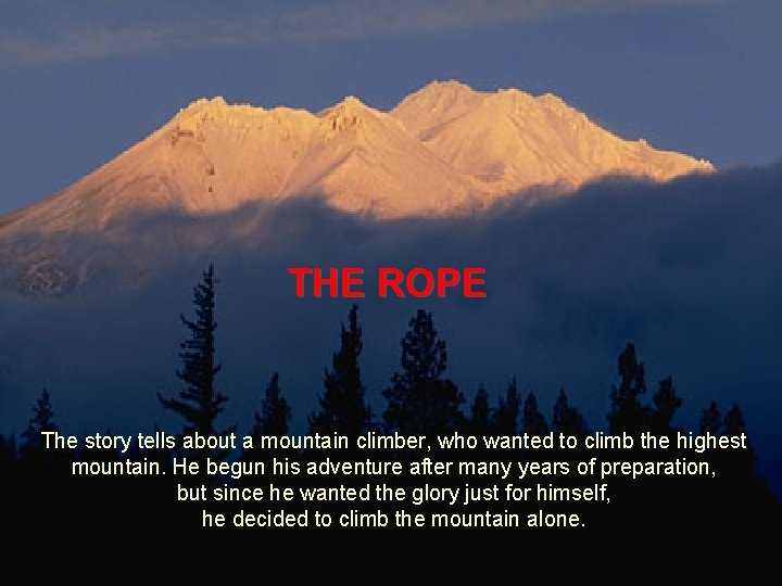 THE ROPE The story tells about a mountain climber, who wanted to climb the