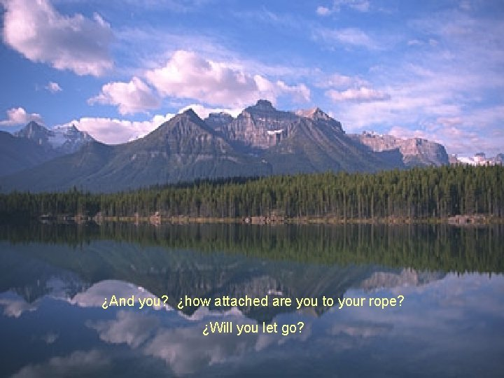 ¿And you? ¿how attached are you to your rope? ¿Will you let go?