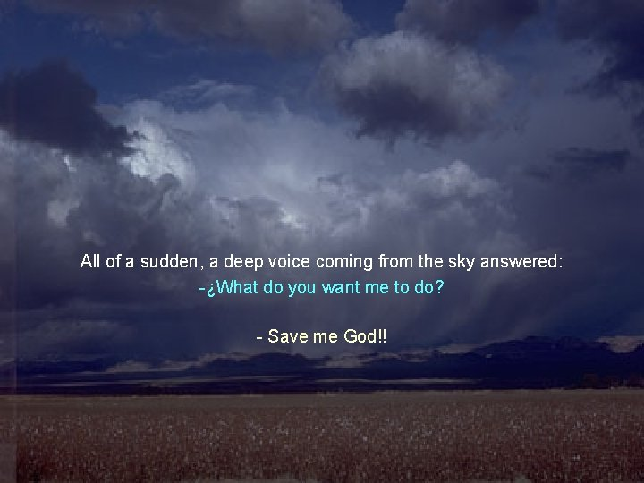 All of a sudden, a deep voice coming from the sky answered: -¿What do