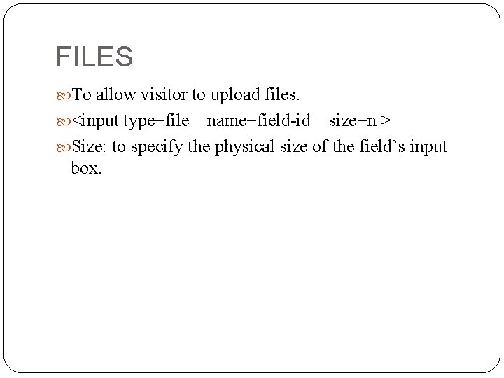FILES To allow visitor to upload files. <input type=file name=field-id size=n > Size: to