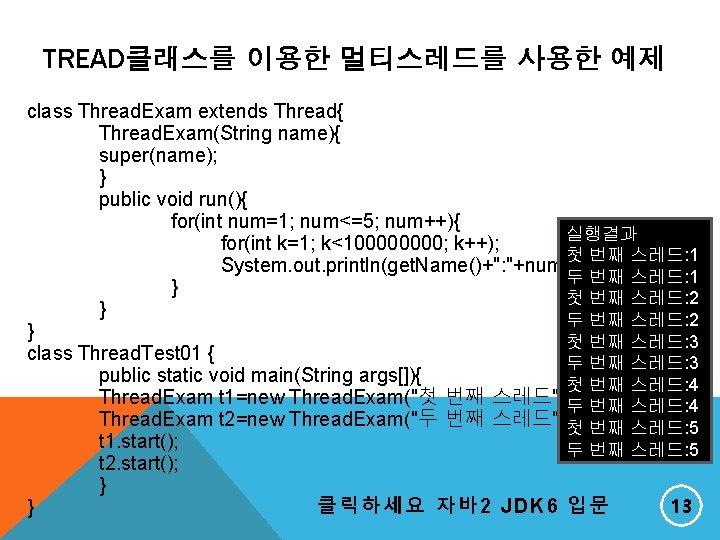 TREAD클래스를 이용한 멀티스레드를 사용한 예제 class Thread. Exam extends Thread{ Thread. Exam(String name){ super(name);