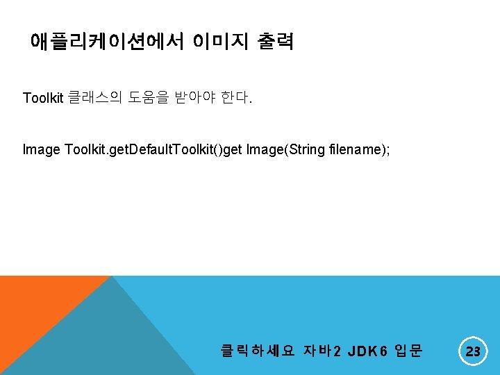애플리케이션에서 이미지 출력 Toolkit 클래스의 도움을 받아야 한다. Image Toolkit. get. Default. Toolkit()get Image(String