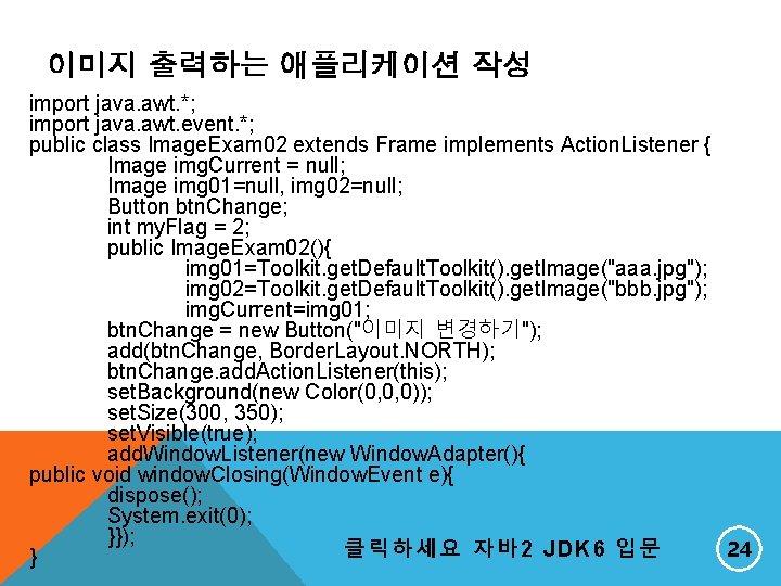 이미지 출력하는 애플리케이션 작성 import java. awt. *; import java. awt. event. *; public