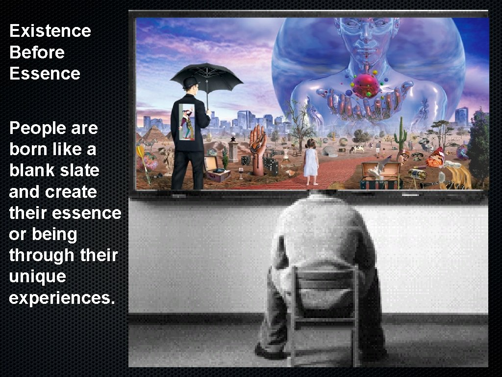 Existence Before Essence People are born like a blank slate and create their essence