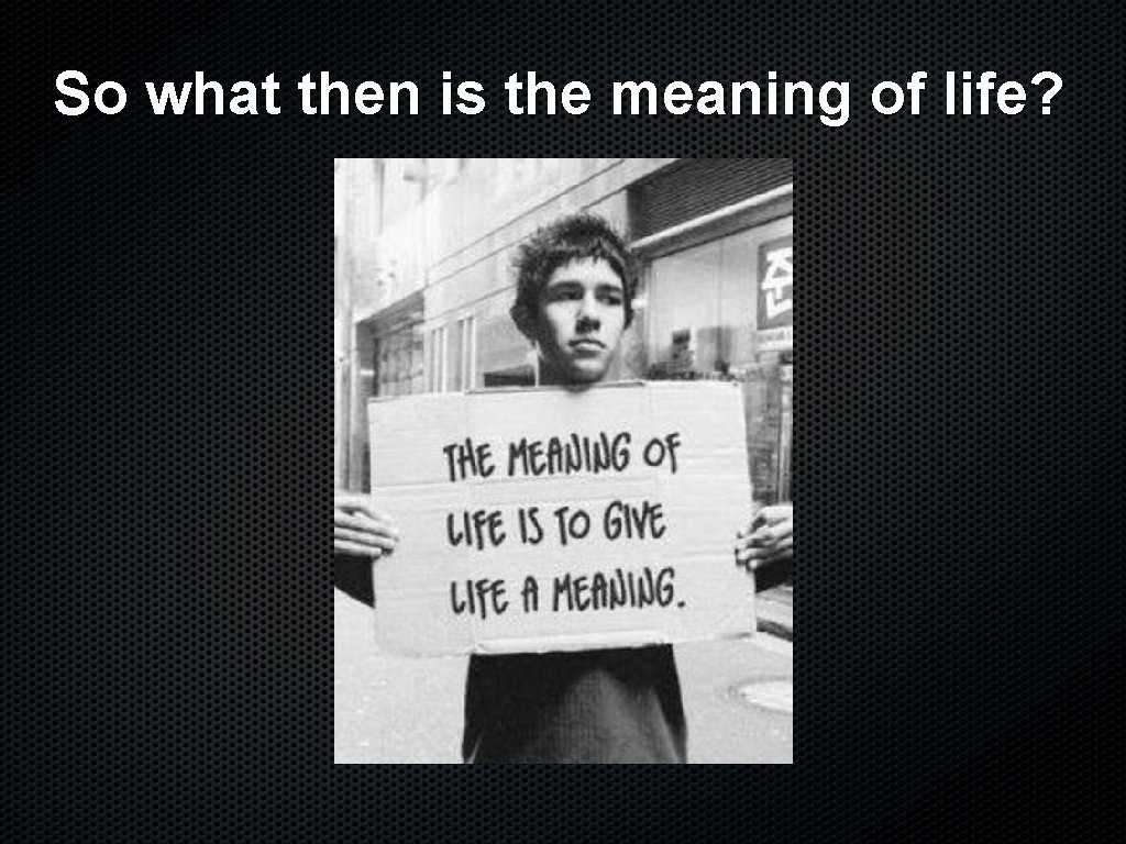 So what then is the meaning of life?