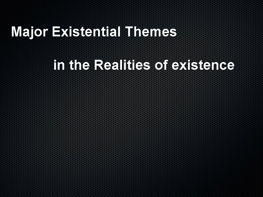 Major Existential Themes in the Realities of existence