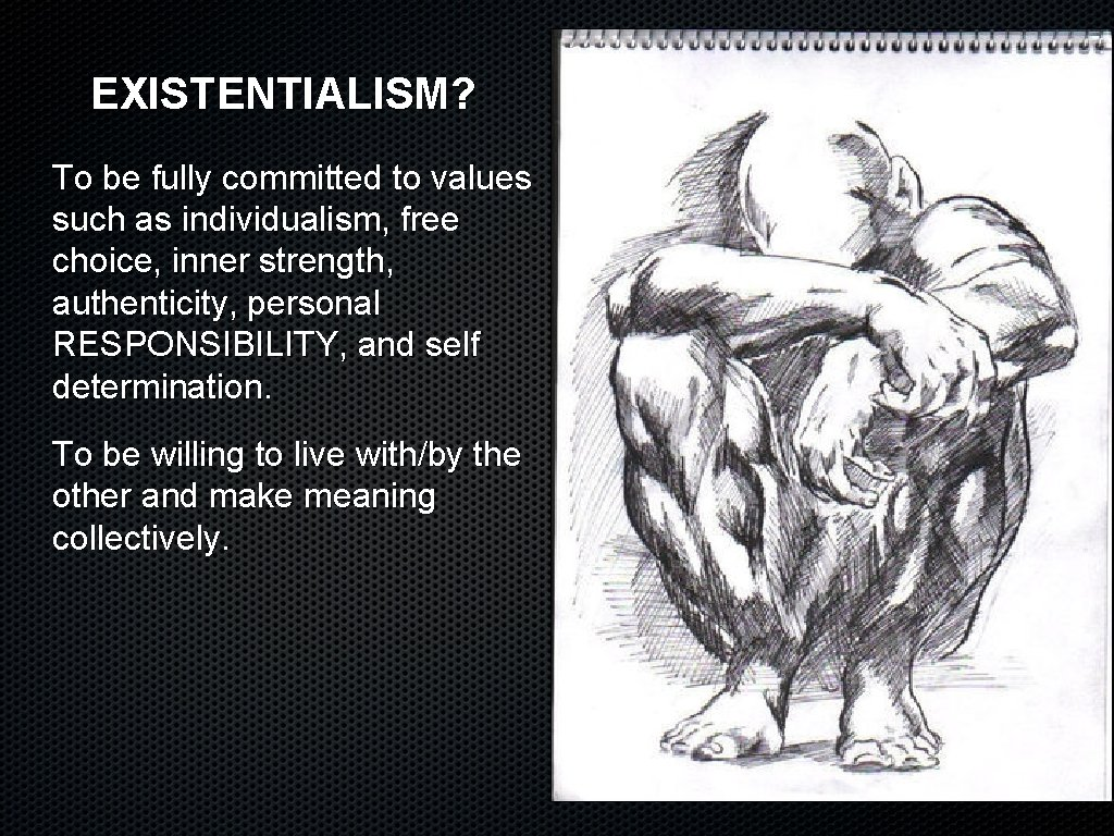 EXISTENTIALISM? To be fully committed to values such as individualism, free choice, inner strength,
