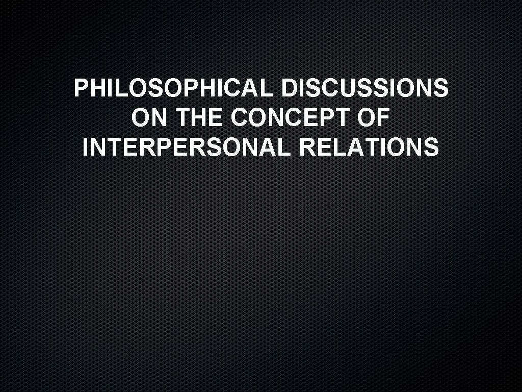 PHILOSOPHICAL DISCUSSIONS ON THE CONCEPT OF INTERPERSONAL RELATIONS