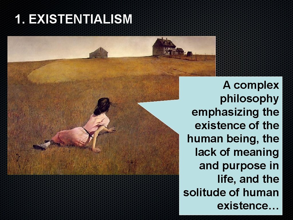 1. EXISTENTIALISM A complex philosophy emphasizing the existence of the human being, the lack