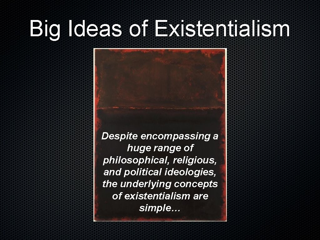 Big Ideas of Existentialism Despite encompassing a huge range of philosophical, religious, and political
