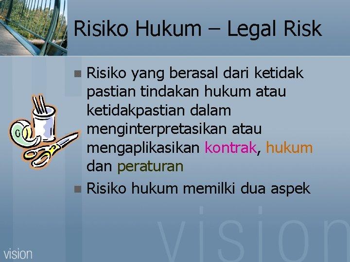 Risiko Hukum – Legal Risk Risiko yang berasal dari ketidak pastian tindakan hukum atau