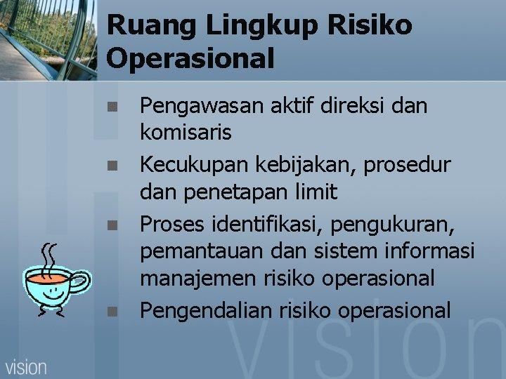 Ruang Lingkup Risiko Operasional n n Pengawasan aktif direksi dan komisaris Kecukupan kebijakan, prosedur