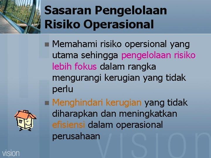 Sasaran Pengelolaan Risiko Operasional Memahami risiko opersional yang utama sehingga pengelolaan risiko lebih fokus