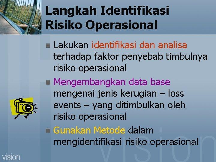 Langkah Identifikasi Risiko Operasional Lakukan identifikasi dan analisa terhadap faktor penyebab timbulnya risiko operasional