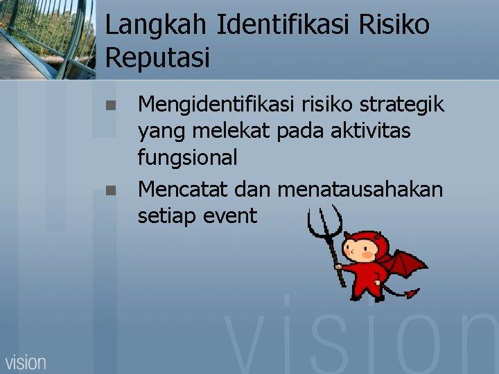 Langkah Identifikasi Risiko Reputasi n n Mengidentifikasi risiko strategik yang melekat pada aktivitas fungsional