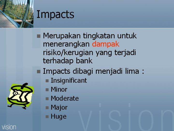 Impacts Merupakan tingkatan untuk menerangkan dampak risiko/kerugian yang terjadi terhadap bank n Impacts dibagi