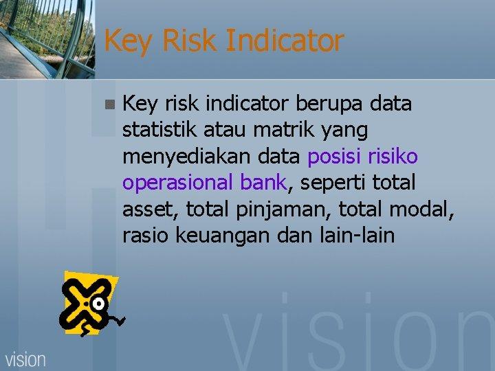 Key Risk Indicator n Key risk indicator berupa data statistik atau matrik yang menyediakan