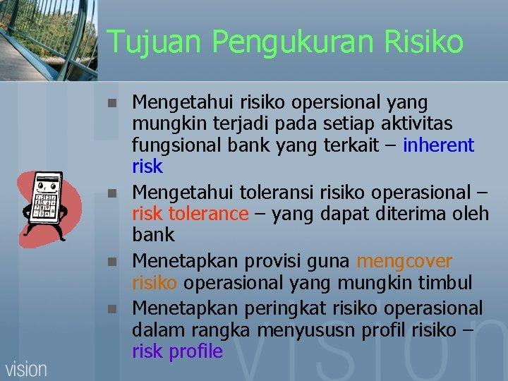 Tujuan Pengukuran Risiko n n Mengetahui risiko opersional yang mungkin terjadi pada setiap aktivitas