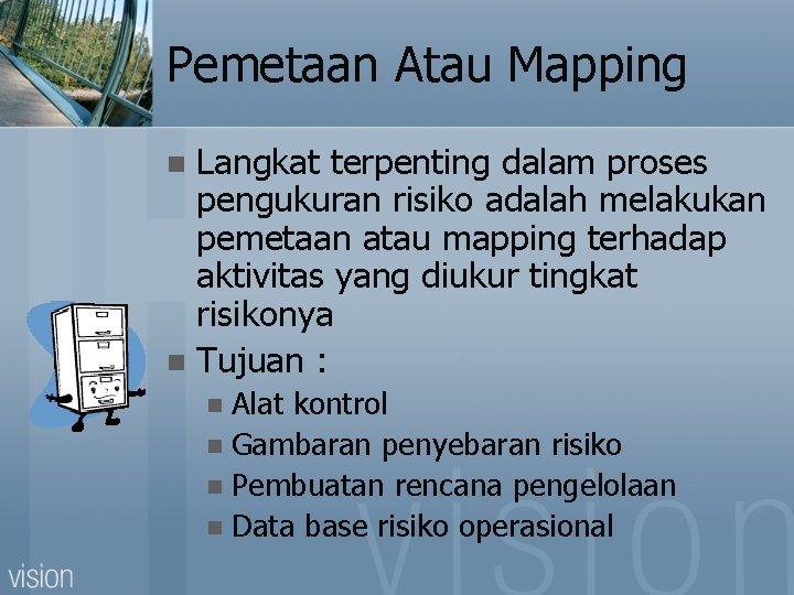 Pemetaan Atau Mapping Langkat terpenting dalam proses pengukuran risiko adalah melakukan pemetaan atau mapping