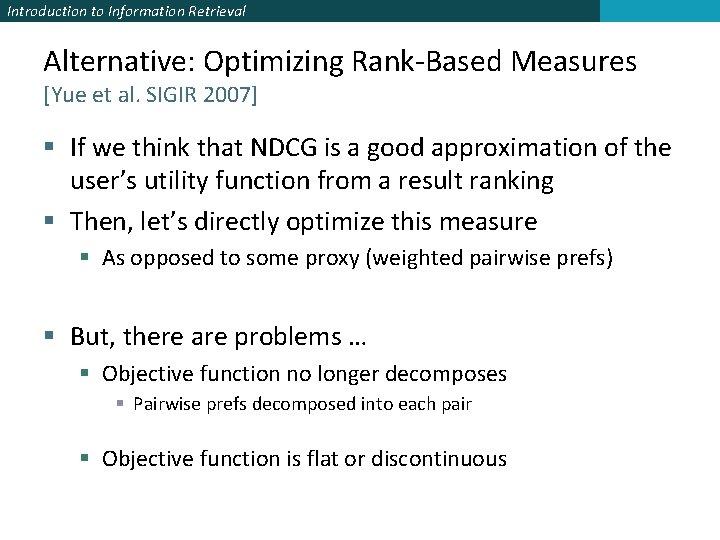 Introduction to Information Retrieval Alternative: Optimizing Rank-Based Measures [Yue et al. SIGIR 2007] §