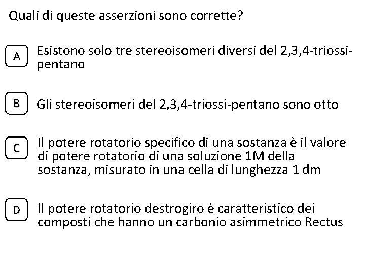 Quali di queste asserzioni sono corrette? A Esistono solo tre stereoisomeri diversi del 2,