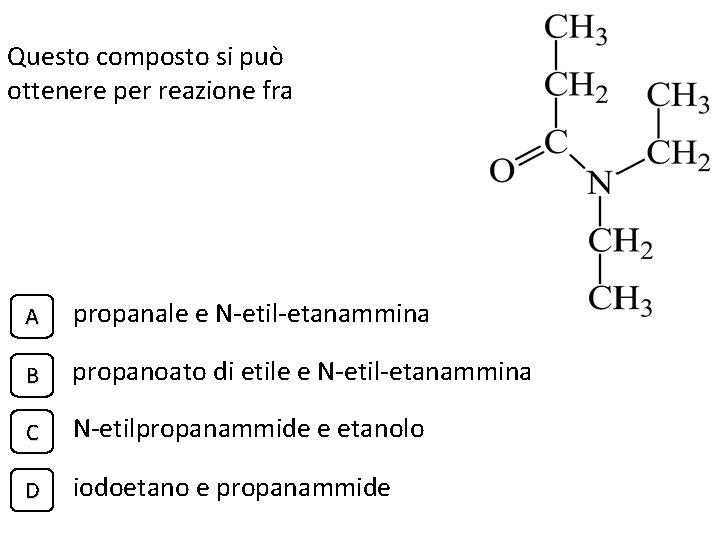 Questo composto si può ottenere per reazione fra A propanale e N-etil-etanammina B propanoato