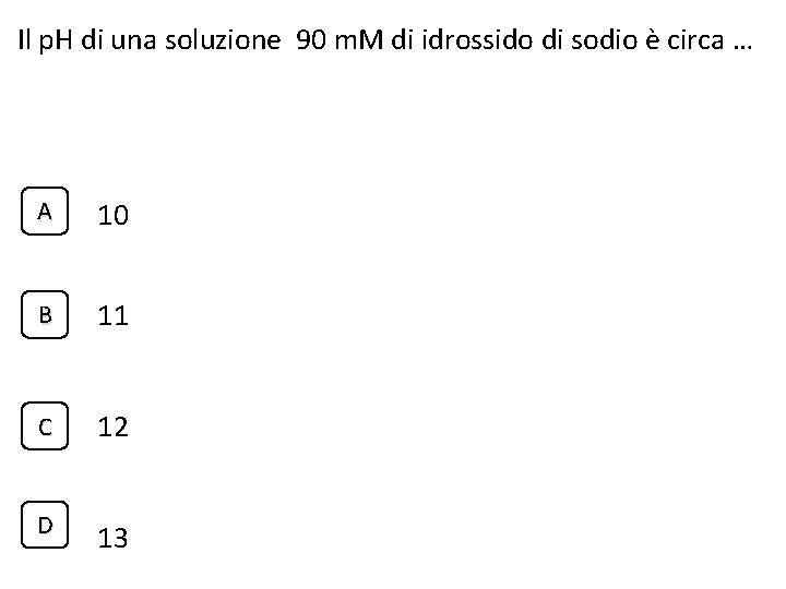 Il p. H di una soluzione 90 m. M di idrossido di sodio è