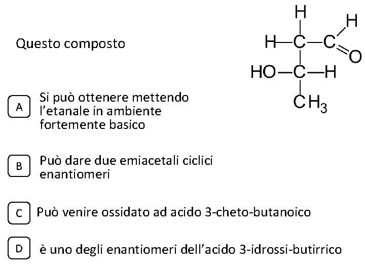 Questo composto A Si può ottenere mettendo l'etanale in ambiente fortemente basico B Può