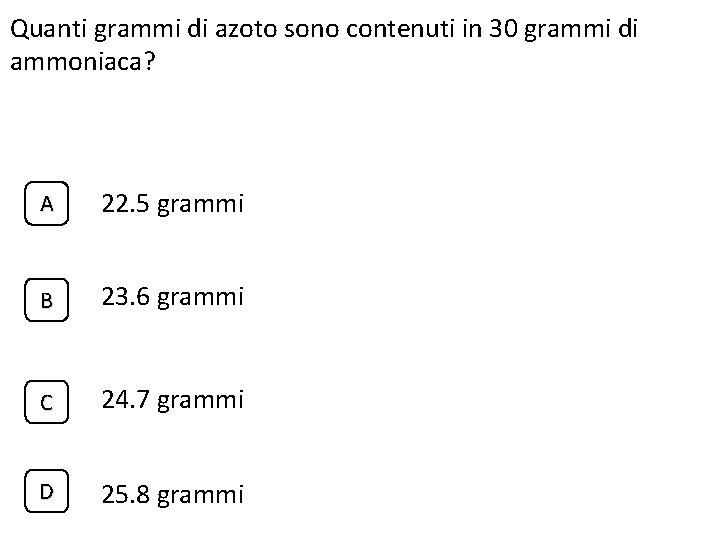 Quanti grammi di azoto sono contenuti in 30 grammi di ammoniaca? A 22. 5