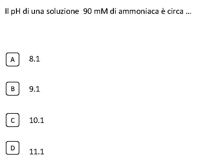 Il p. H di una soluzione 90 m. M di ammoniaca è circa …