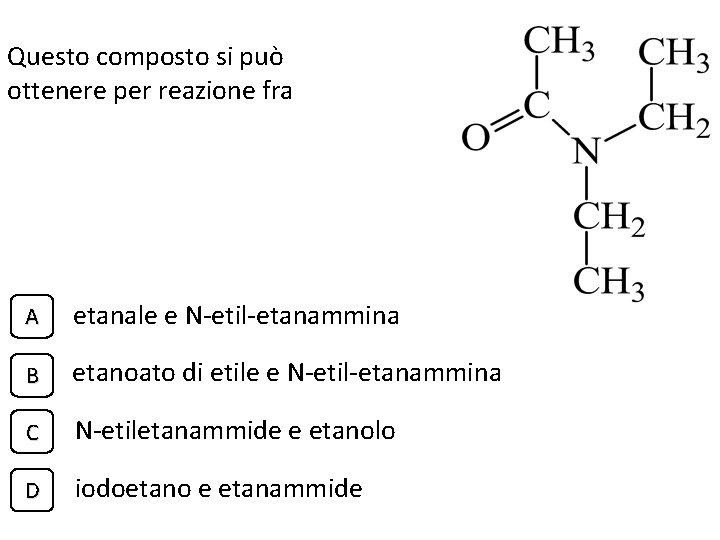 Questo composto si può ottenere per reazione fra A etanale e N-etil-etanammina B etanoato
