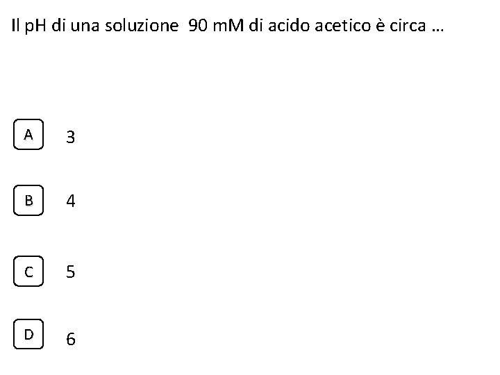 Il p. H di una soluzione 90 m. M di acido acetico è circa