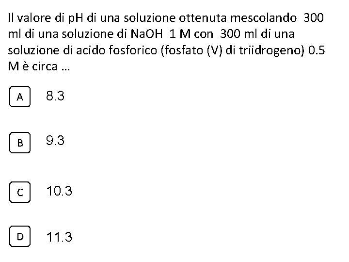Il valore di p. H di una soluzione ottenuta mescolando 300 ml di una