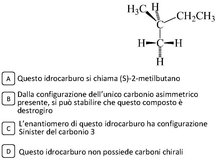 A Questo idrocarburo si chiama (S)-2 -metilbutano Dalla configurazione dell'unico carbonio asimmetrico B presente,