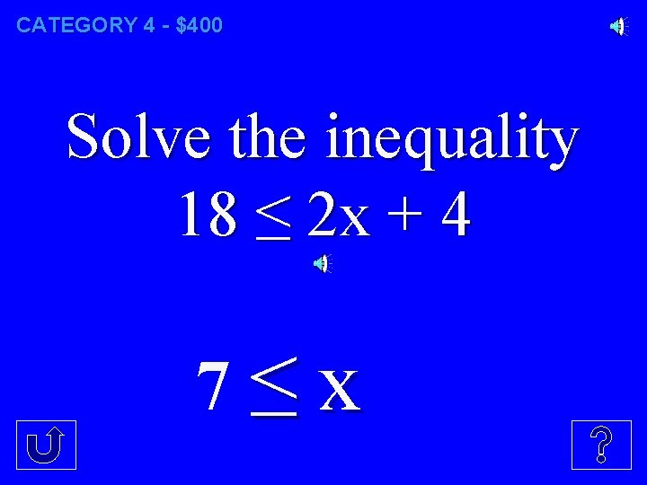 CATEGORY 4 - $400 Solve the inequality 18 ≤ 2 x + 4 7≤x