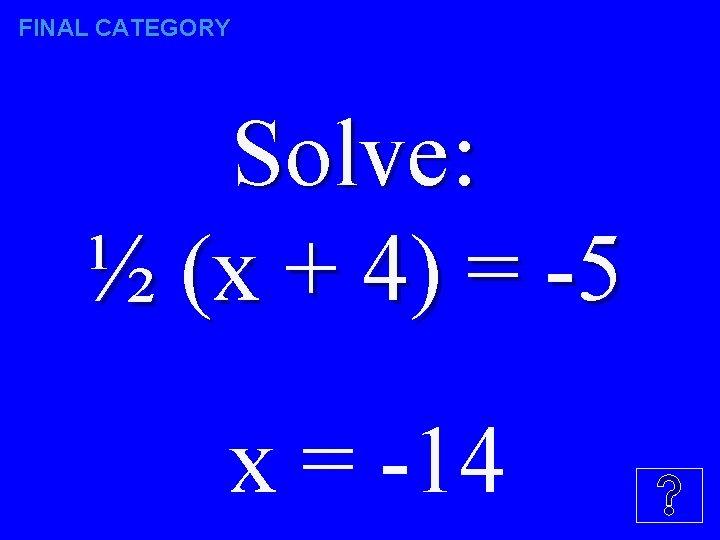 FINAL CATEGORY Solve: ½ (x + 4) = -5 x = -14