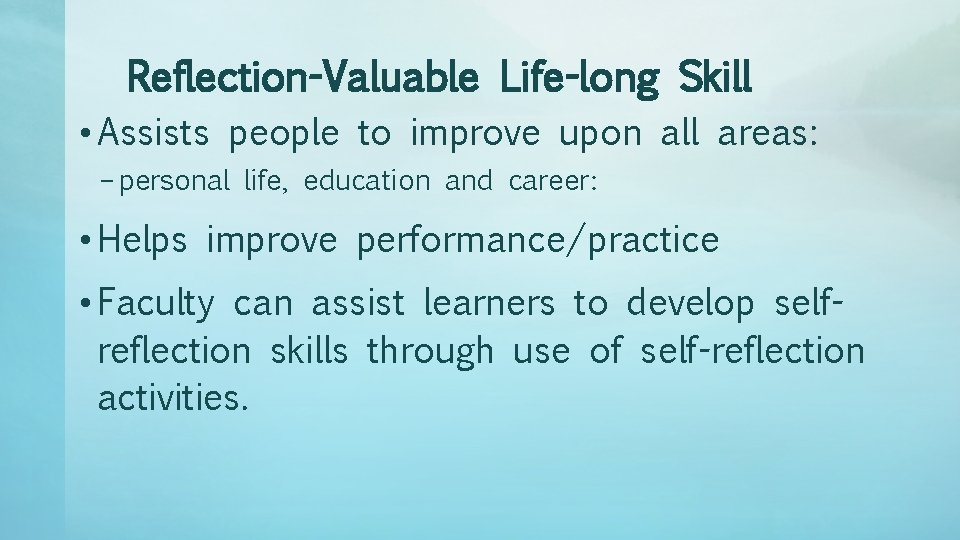 Reflection-Valuable Life-long Skill • Assists people to improve upon all areas: – personal life,