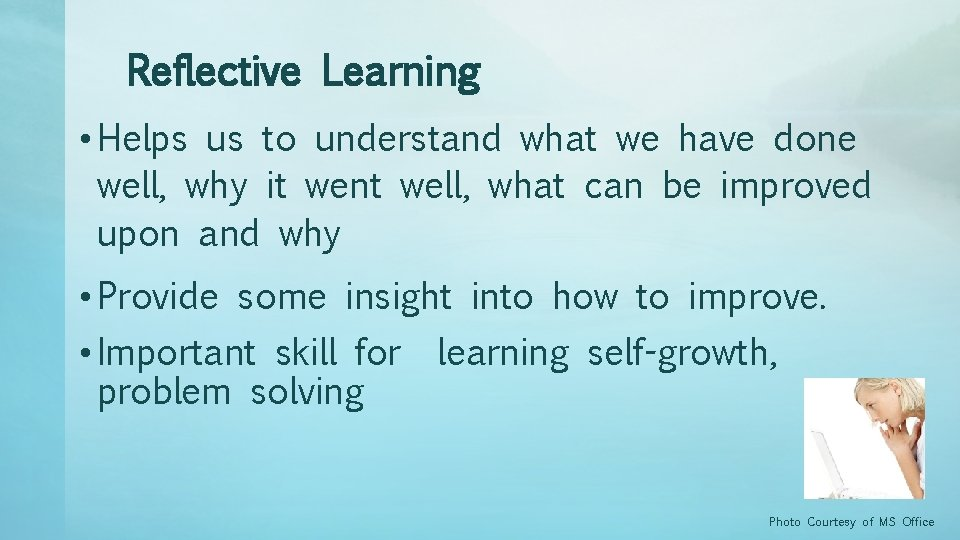 Reflective Learning • Helps us to understand what we have done well, why it