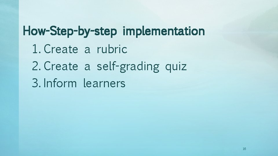 How-Step-by-step implementation 1. Create a rubric 2. Create a self-grading quiz 3. Inform learners